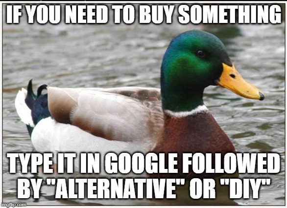"Actual Advice Mallard | IF YOU NEED TO BUY SOMETHING TYPE IT IN GOOGLE FOLLOWED BY ""ALTERNATIVE"" OR ""DIY"" 
