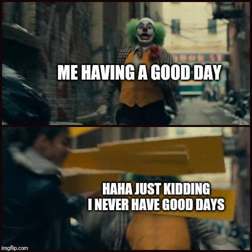 Joker | ME HAVING A GOOD DAY HAHA JUST KIDDING I NEVER HAVE GOOD DAYS | image tagged in joker | made w/ Imgflip meme maker