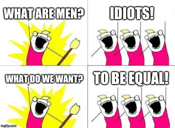 What Do We Want Meme | WHAT ARE MEN? IDIOTS! WHAT DO WE WANT? TO BE EQUAL! | image tagged in memes,what do we want | made w/ Imgflip meme maker