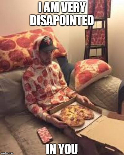 PIZZA MAN | I AM VERY DISAPOINTED IN YOU | image tagged in pizza man | made w/ Imgflip meme maker