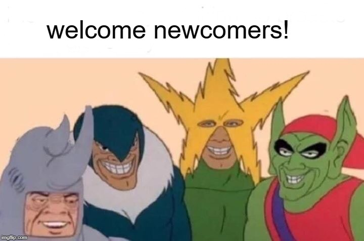 Me And The Boys Meme | welcome newcomers! | image tagged in memes,me and the boys | made w/ Imgflip meme maker