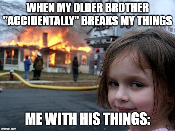 "Disaster Girl Meme |  WHEN MY OLDER BROTHER ""ACCIDENTALLY"" BREAKS MY THINGS; ME WITH HIS THINGS: 