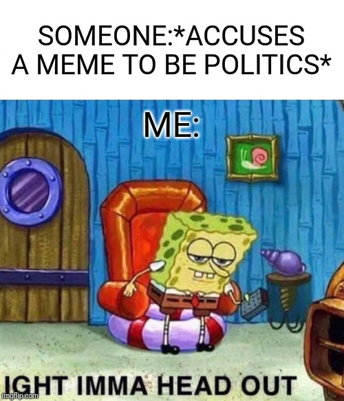 Spongebob Ight Imma Head Out Meme | SOMEONE:*ACCUSES A MEME TO BE POLITICS* ME: | image tagged in memes,spongebob ight imma head out | made w/ Imgflip meme maker