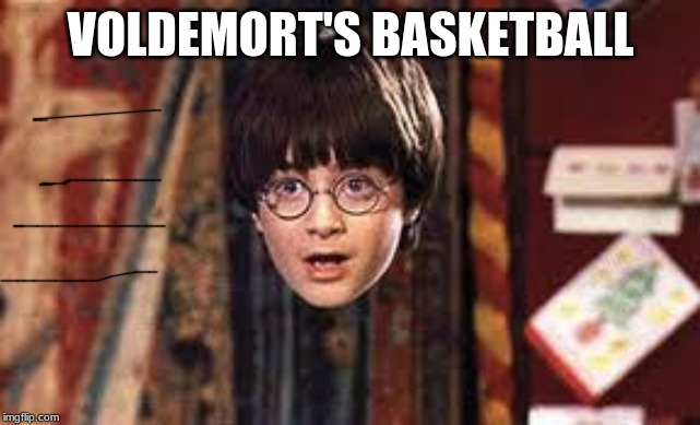 Harry Potter |  VOLDEMORT'S BASKETBALL | image tagged in harry potter | made w/ Imgflip meme maker