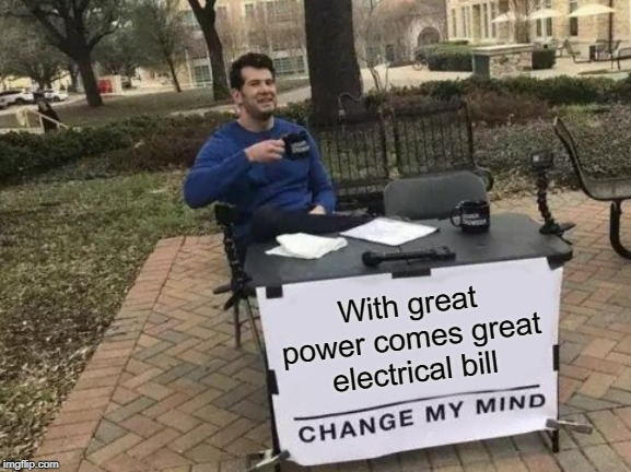 Change My Mind Meme | With great power comes great electrical bill | image tagged in memes,change my mind | made w/ Imgflip meme maker