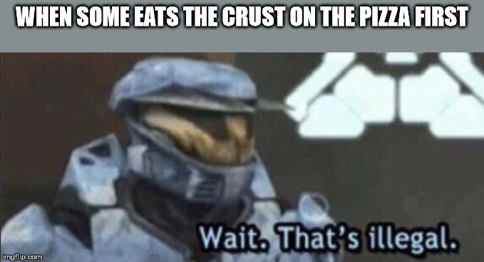 Wait that's illegal | WHEN SOME EATS THE CRUST ON THE PIZZA FIRST | image tagged in wait thats illegal | made w/ Imgflip meme maker