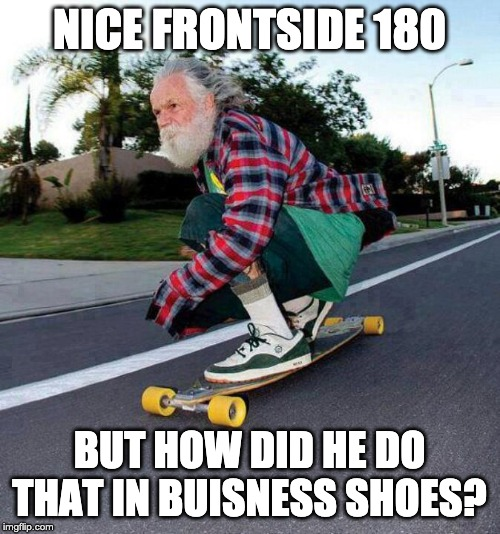 old guy on skateboard | NICE FRONTSIDE 180 BUT HOW DID HE DO THAT IN BUISNESS SHOES? | image tagged in old guy on skateboard | made w/ Imgflip meme maker