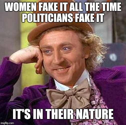 Creepy Condescending Wonka Meme | WOMEN FAKE IT ALL THE TIME  POLITICIANS FAKE IT IT'S IN THEIR NATURE | image tagged in memes,creepy condescending wonka | made w/ Imgflip meme maker