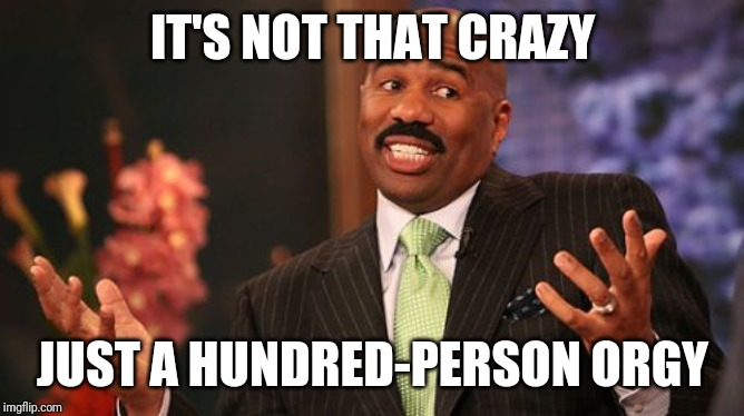 Steve Harvey Meme | IT'S NOT THAT CRAZY JUST A HUNDRED-PERSON ORGY | image tagged in memes,steve harvey | made w/ Imgflip meme maker