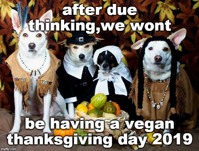 have fun with whatever dietary scheme you want.I'm thinking turkey etc | after due thinking,we wont be having a vegan thanksgiving day 2019 | image tagged in happy thanksgiving,vegan logic,get some,meme mess,groceries | made w/ Imgflip meme maker