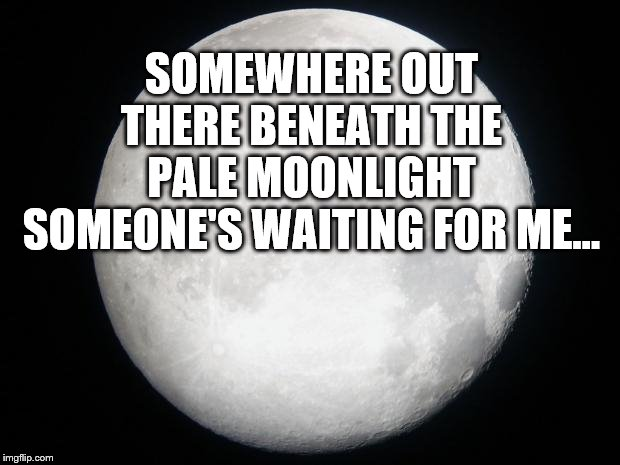 Full Moon | SOMEWHERE OUT THERE BENEATH THE PALE MOONLIGHT SOMEONE'S WAITING FOR ME... | image tagged in full moon | made w/ Imgflip meme maker
