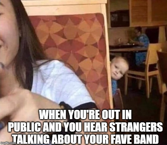 Big Eye | WHEN YOU'RE OUT IN PUBLIC AND YOU HEAR STRANGERS TALKING ABOUT YOUR FAVE BAND | image tagged in music,rock and roll,rock music,classic rock,music meme,lmao | made w/ Imgflip meme maker