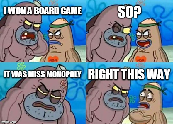 Now that earns infinite bragging rights |  SO? I WON A BOARD GAME; IT WAS MISS MONOPOLY; RIGHT THIS WAY | image tagged in memes,how tough are you | made w/ Imgflip meme maker