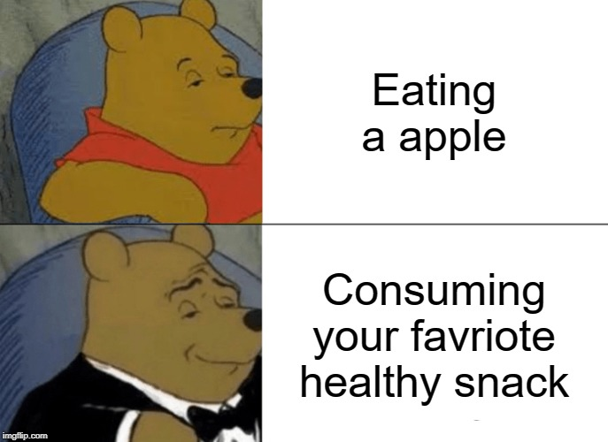 Tuxedo Winnie The Pooh Meme | Eating a apple Consuming your favriote healthy snack | image tagged in memes,tuxedo winnie the pooh | made w/ Imgflip meme maker