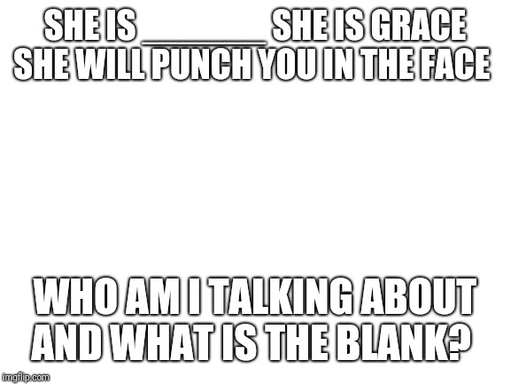 blank white template | SHE IS ______ SHE IS GRACE SHE WILL PUNCH YOU IN THE FACE WHO AM I TALKING ABOUT AND WHAT IS THE BLANK? | image tagged in blank white template | made w/ Imgflip meme maker
