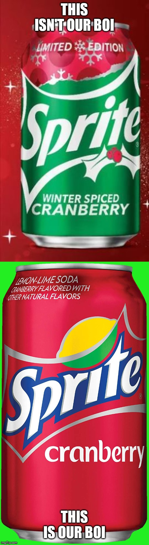 Wanna Sprite Cranberry or that winter spiced sprite cranberry? | THIS ISN'T OUR BOI THIS IS OUR BOI | image tagged in sprite cranberry,sprite winter sliced cranberry,sprite,wanna sprite cranberry,memes | made w/ Imgflip meme maker