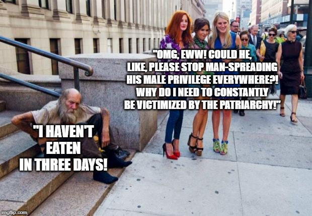 "Patriarchy |  ""OMG, EWW! COULD HE, LIKE, PLEASE STOP MAN-SPREADING HIS MALE PRIVILEGE EVERYWHERE?! WHY DO I NEED TO CONSTANTLY BE VICTIMIZED BY THE PATRIARCHY!""; ""I HAVEN'T EATEN IN THREE DAYS! 