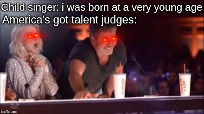 they'll buzz at anything | Child singer: i was born at a very young age America's got talent judges: | image tagged in dank memes | made w/ Imgflip meme maker