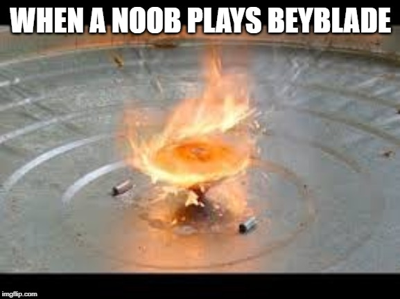 why do noob play beyblade? | WHEN A NOOB PLAYS BEYBLADE | image tagged in beyblade,memes | made w/ Imgflip meme maker