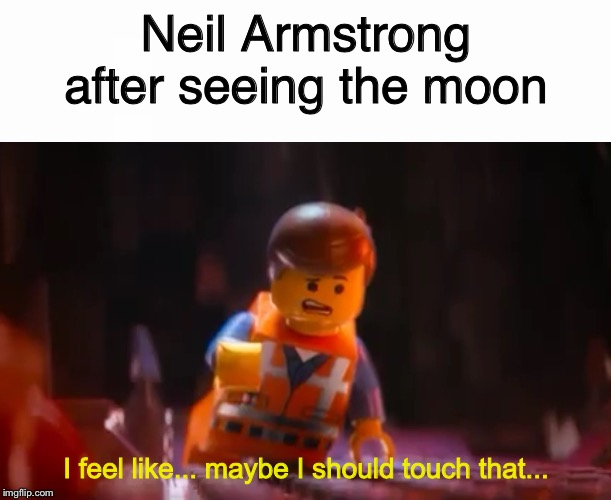 Neil Armstrong after seeing the moon I feel like... maybe I should touch that... | image tagged in lego movie emmet,touch that,neil armstrong,moon | made w/ Imgflip meme maker