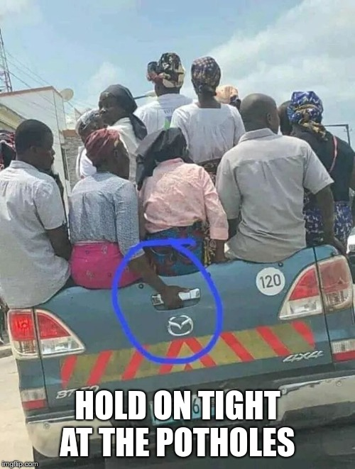 Hold on tight at the potholes | HOLD ON TIGHT AT THE POTHOLES | image tagged in hold on tight at the potholes | made w/ Imgflip meme maker