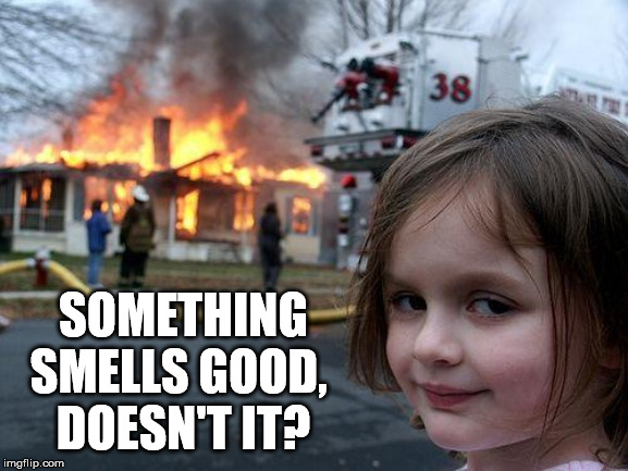 Disaster Girl Meme | SOMETHING SMELLS GOOD,  DOESN'T IT? | image tagged in memes,disaster girl | made w/ Imgflip meme maker