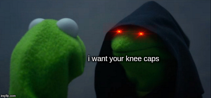 he will find you | i want your knee caps | image tagged in memes,evil kermit | made w/ Imgflip meme maker