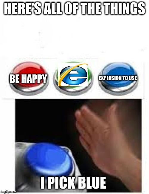 Red Green Blue Buttons | HERE'S ALL OF THE THINGS I PICK BLUE BE HAPPY EXPLOSION TO USE | image tagged in red green blue buttons | made w/ Imgflip meme maker