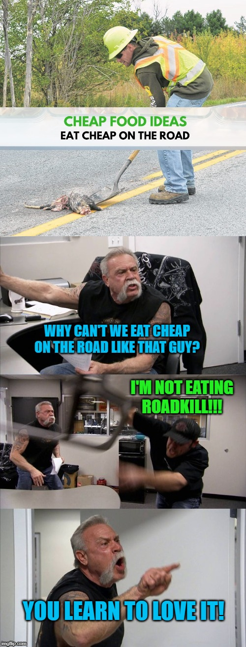 Cheap Food | WHY CAN'T WE EAT CHEAP ON THE ROAD LIKE THAT GUY? I'M NOT EATING ROADKILL!!! YOU LEARN TO LOVE IT! | image tagged in funny memes,american chopper argument,roadkill,memes | made w/ Imgflip meme maker