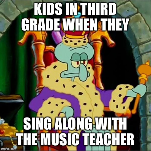 KIDS IN THIRD GRADE WHEN THEY SING ALONG WITH THE MUSIC TEACHER | image tagged in king squidward | made w/ Imgflip meme maker