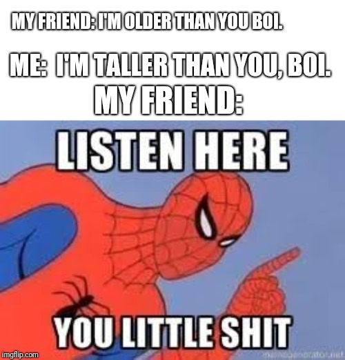 I am very tall for my age and this is a real conversation between me and my older Asian friend. | MY FRIEND: I'M OLDER THAN YOU BOI. ME:  I'M TALLER THAN YOU, BOI. MY FRIEND: | image tagged in now listen here you little shit | made w/ Imgflip meme maker
