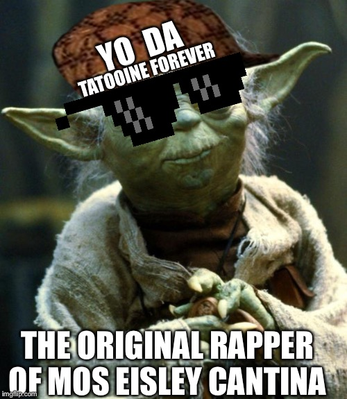 Star Wars Yoda Meme | YO  DA THE ORIGINAL RAPPER OF MOS EISLEY CANTINA TATOOINE FOREVER | image tagged in memes,star wars yoda | made w/ Imgflip meme maker