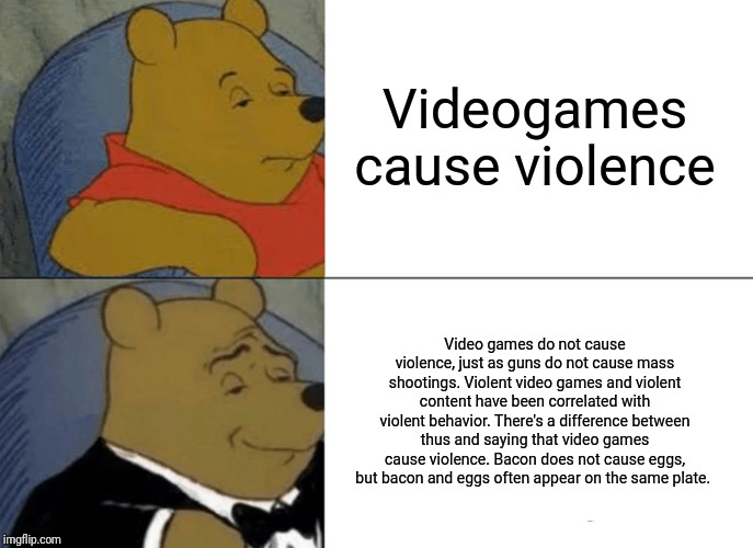 Tuxedo Winnie The Pooh Meme | Videogames cause violence Video games do not cause violence, just as guns do not cause mass shootings. Violent video games and violent conte | image tagged in memes,tuxedo winnie the pooh | made w/ Imgflip meme maker