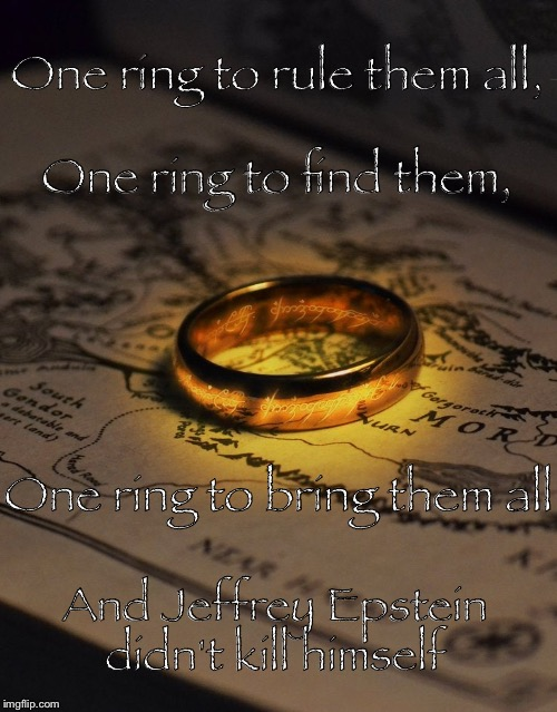 One ring to rule them all,   One ring to find them, One ring to bring them all; And Jeffrey Epstein didn't kill himself | image tagged in lotr,the one ring,jeffrey epstein,memes | made w/ Imgflip meme maker