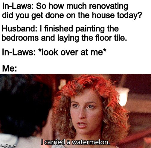 It was pretty heavy |  In-Laws: So how much renovating did you get done on the house today? Husband: I finished painting the bedrooms and laying the floor tile. In-Laws: *look over at me*; Me: | image tagged in memes,funny,i carried a watermelon,dirty dancing,my job was important too,movie quotes | made w/ Imgflip meme maker