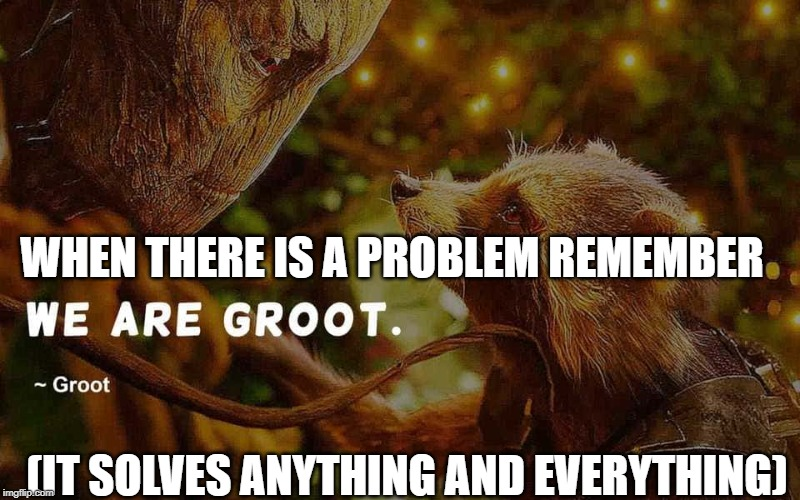 just remember..... |  WHEN THERE IS A PROBLEM REMEMBER; (IT SOLVES ANYTHING AND EVERYTHING) | image tagged in groot,we are groot,marvel,solves anything,guardians of the galaxy,meme | made w/ Imgflip meme maker