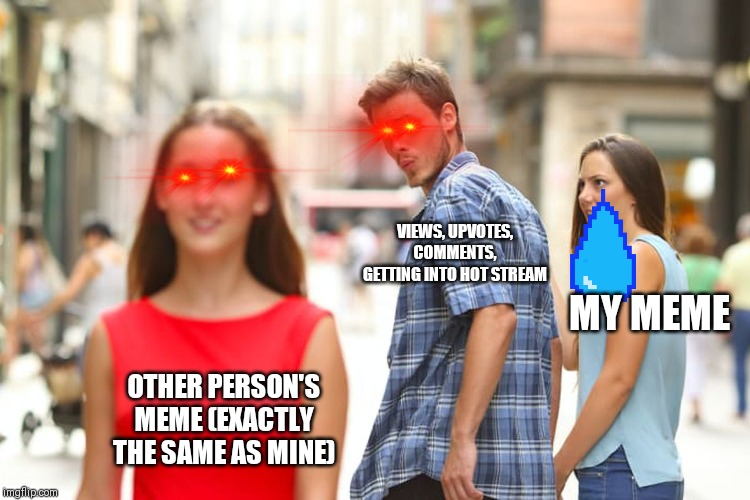 Distracted Boyfriend Meme | OTHER PERSON'S MEME (EXACTLY THE SAME AS MINE) VIEWS, UPVOTES, COMMENTS, GETTING INTO HOT STREAM MY MEME | image tagged in memes,distracted boyfriend | made w/ Imgflip meme maker