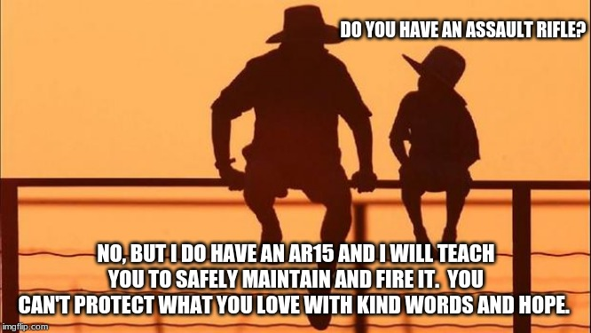 Cowboy wisdom, teach your child to safely maintain firearms | DO YOU HAVE AN ASSAULT RIFLE? NO, BUT I DO HAVE AN AR15 AND I WILL TEACH YOU TO SAFELY MAINTAIN AND FIRE IT.  YOU CAN'T PROTECT WHAT YOU LOV | image tagged in cowboy father and son,cowboy wisdom,an ar15 is not an assault rifle,2nd amendment,ignore cowards and media lies,carry everyday | made w/ Imgflip meme maker