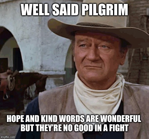 WELL SAID PILGRIM HOPE AND KIND WORDS ARE WONDERFUL  BUT THEY'RE NO GOOD IN A FIGHT | made w/ Imgflip meme maker