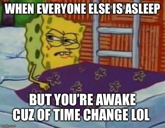 spongebob sleeping | WHEN EVERYONE ELSE IS ASLEEP BUT YOU'RE AWAKE CUZ OF TIME CHANGE LOL | image tagged in spongebob sleeping | made w/ Imgflip meme maker