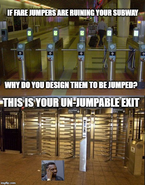 You can stop fare jumping, you already know how. | IF FARE JUMPERS ARE RUINING YOUR SUBWAY WHY DO YOU DESIGN THEM TO BE JUMPED? THIS IS YOUR UN-JUMPABLE EXIT | image tagged in idiots,subway,welfare,stupid people,special kind of stupid,nyc | made w/ Imgflip meme maker