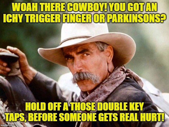 Sam Elliott Cowboy | WOAH THERE COWBOY! YOU GOT AN ICHY TRIGGER FINGER OR PARKINSONS? HOLD OFF A THOSE DOUBLE KEY TAPS, BEFORE SOMEONE GETS REAL HURT! | image tagged in sam elliott cowboy | made w/ Imgflip meme maker