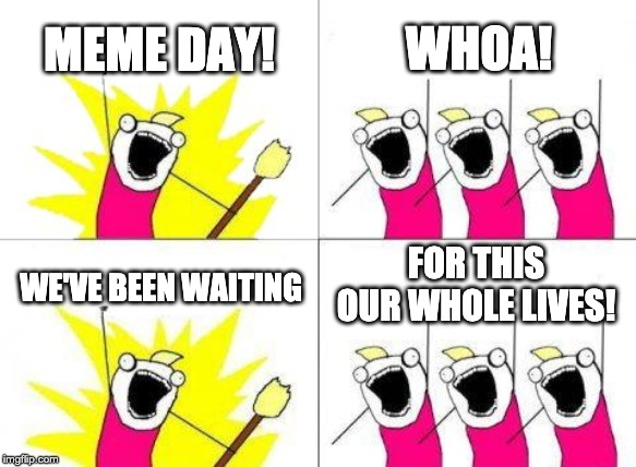 What Do We Want Meme | MEME DAY! WHOA! WE'VE BEEN WAITING FOR THIS OUR WHOLE LIVES! | image tagged in memes,what do we want | made w/ Imgflip meme maker