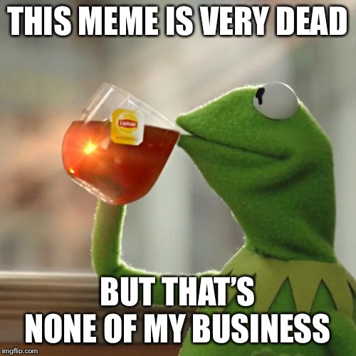 Not my fault it's dead | THIS MEME IS VERY DEAD BUT THAT'S NONE OF MY BUSINESS | image tagged in memes,but thats none of my business,kermit the frog,dead | made w/ Imgflip meme maker