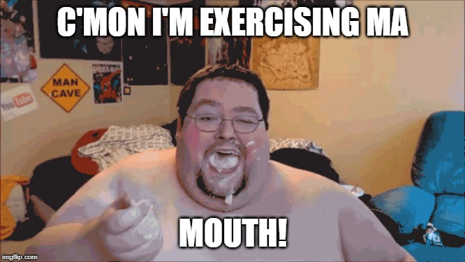 Excercising |  C'MON I'M EXERCISING MA; MOUTH! | image tagged in yeet | made w/ Imgflip meme maker