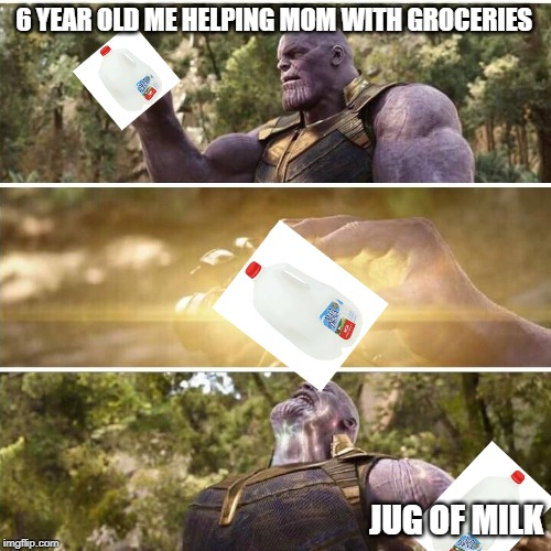 thanos | 6 YEAR OLD ME HELPING MOM WITH GROCERIES JUG OF MILK | image tagged in thanos | made w/ Imgflip meme maker