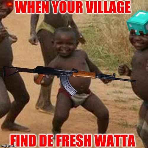 DE WATTA!!! | WHEN YOUR VILLAGE FIND DE FRESH WATTA | image tagged in memes,third world success kid,african kids dancing,ak47,minecraft | made w/ Imgflip meme maker