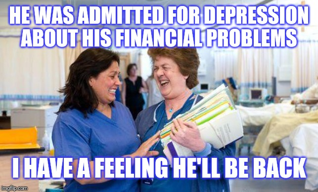 laughing nurse | HE WAS ADMITTED FOR DEPRESSION  ABOUT HIS FINANCIAL PROBLEMS I HAVE A FEELING HE'LL BE BACK | image tagged in laughing nurse | made w/ Imgflip meme maker