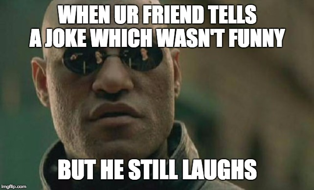 not funny |  WHEN UR FRIEND TELLS A JOKE WHICH WASN'T FUNNY; BUT HE STILL LAUGHS | image tagged in funny memes | made w/ Imgflip meme maker