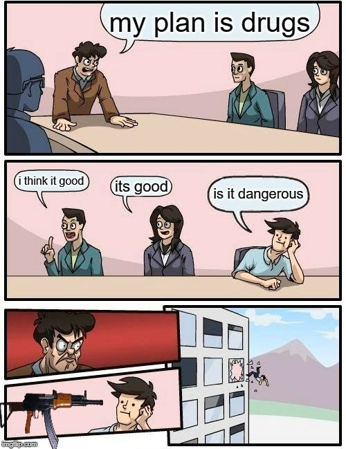 Boardroom Meeting Suggestion |  my plan is drugs; i think it good; its good; is it dangerous | image tagged in memes,boardroom meeting suggestion | made w/ Imgflip meme maker